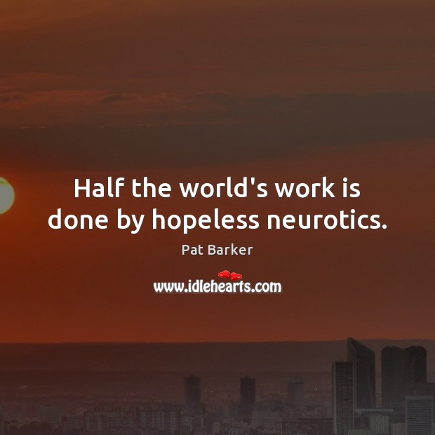 Half the world's work is done by hopeless neurotics. Pat Barker Picture Quote