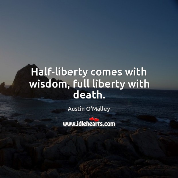 Half-liberty comes with wisdom, full liberty with death. Austin O'Malley Picture Quote
