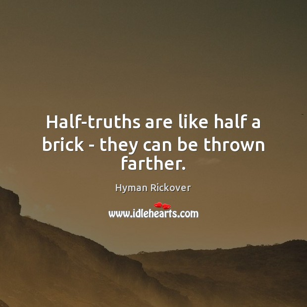 Half-truths are like half a brick – they can be thrown farther. Hyman Rickover Picture Quote