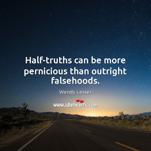 Half-truths can be more pernicious than outright falsehoods. Wendy Lesser Picture Quote