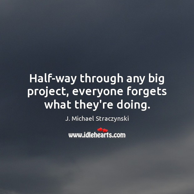Half-way through any big project, everyone forgets what they're doing. J. Michael Straczynski Picture Quote