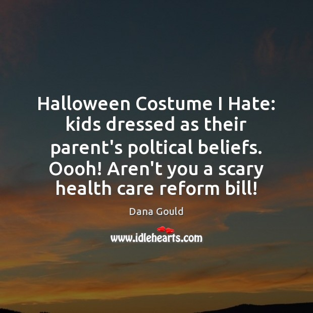 Halloween Costume I Hate: kids dressed as their parent's poltical beliefs. Oooh! Dana Gould Picture Quote