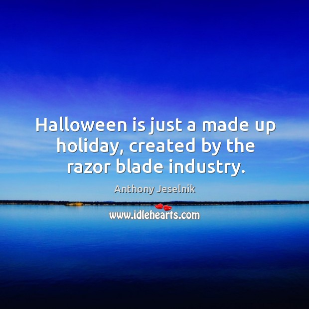 Image, Halloween is just a made up holiday, created by the razor blade industry.