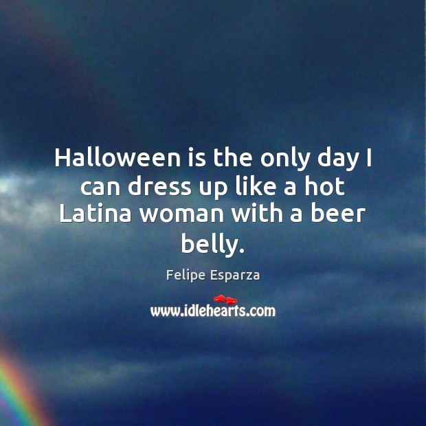 Halloween is the only day I can dress up like a hot Latina woman with a beer belly. Halloween Quotes Image