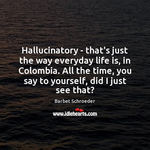 Image, Hallucinatory – that's just the way everyday life is, in Colombia. All