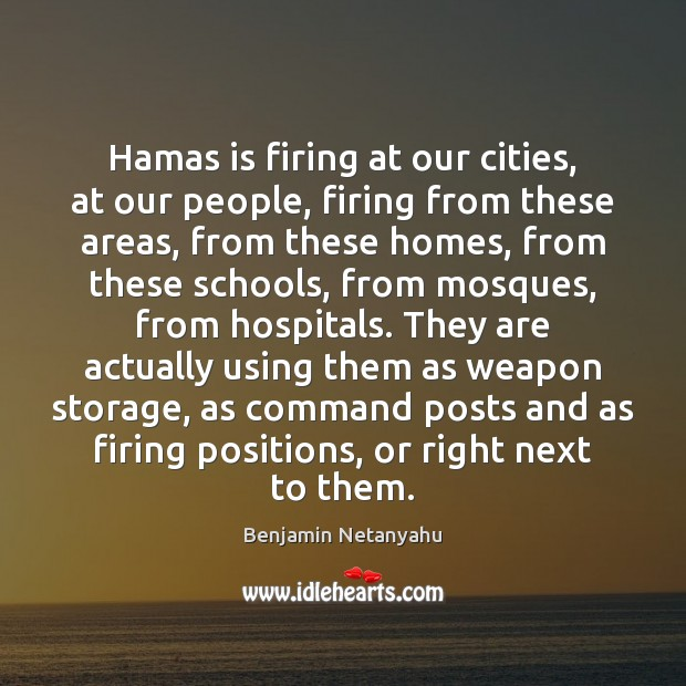 Hamas is firing at our cities, at our people, firing from these Benjamin Netanyahu Picture Quote