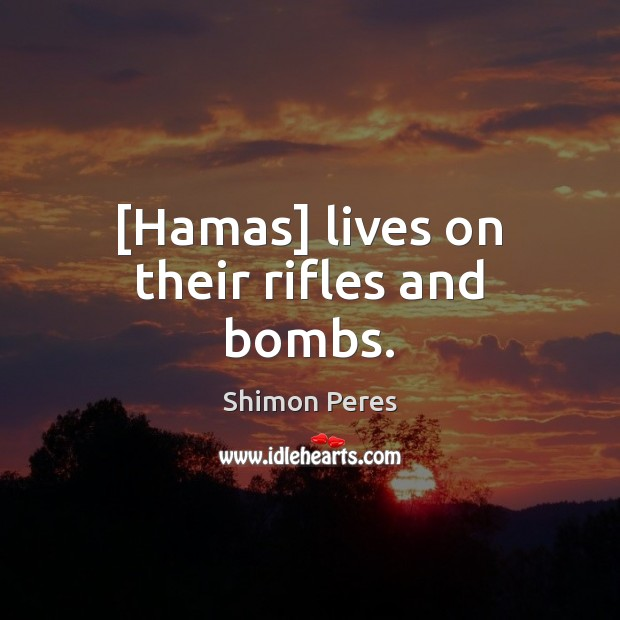 [Hamas] lives on their rifles and bombs. Shimon Peres Picture Quote