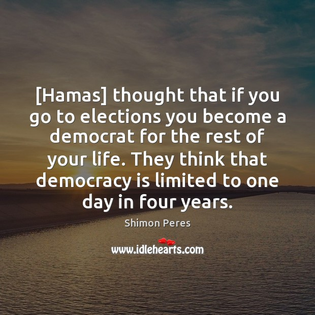 [Hamas] thought that if you go to elections you become a democrat Shimon Peres Picture Quote