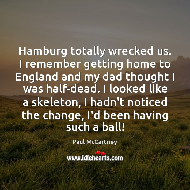 Hamburg totally wrecked us. I remember getting home to England and my Paul McCartney Picture Quote