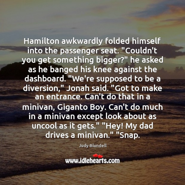 """Hamilton awkwardly folded himself into the passenger seat. """"Couldn't you get something Judy Blundell Picture Quote"""