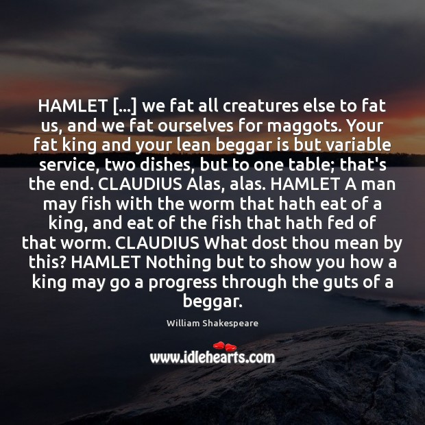 Image, HAMLET […] we fat all creatures else to fat us, and we fat