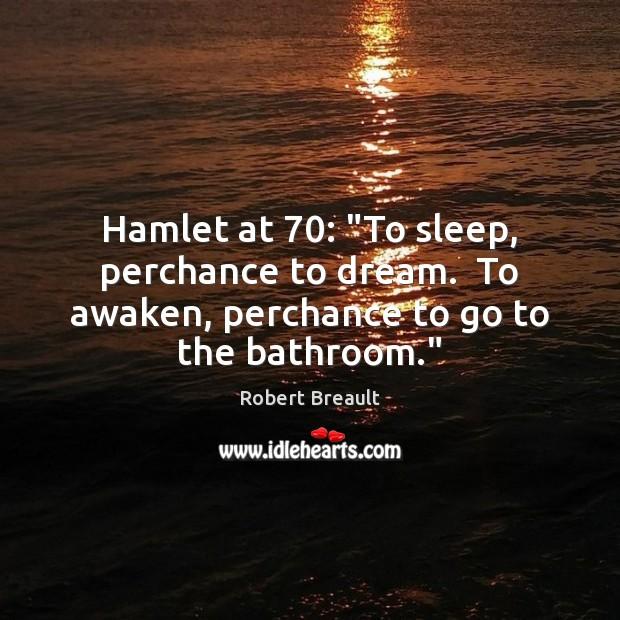 "Hamlet at 70: ""To sleep, perchance to dream.  To awaken, perchance to go to the bathroom."" Image"