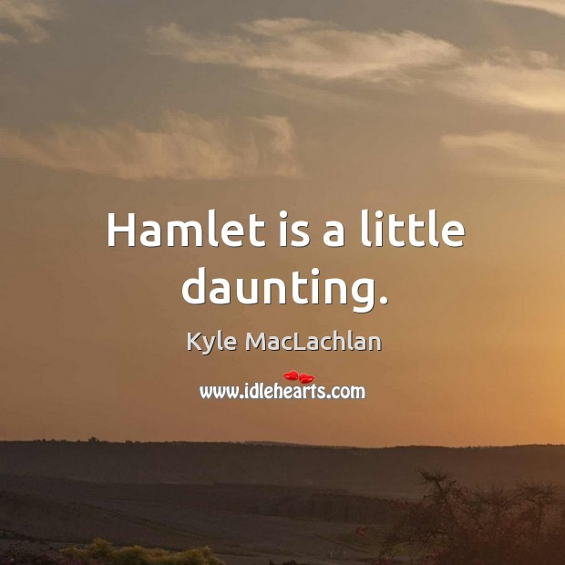 Hamlet is a little daunting. Kyle MacLachlan Picture Quote