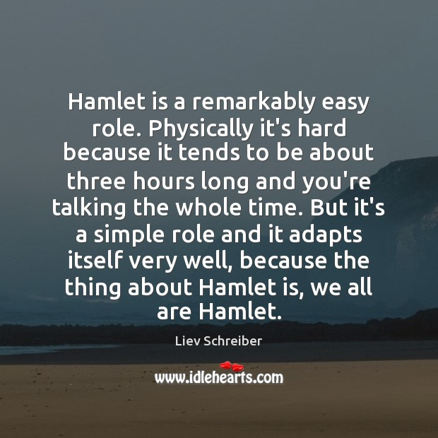 Hamlet is a remarkably easy role. Physically it's hard because it tends Liev Schreiber Picture Quote