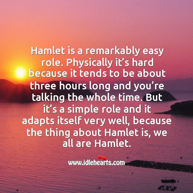 Hamlet is a remarkably easy role. Physically it's hard because it tends to be about three hours long and Image