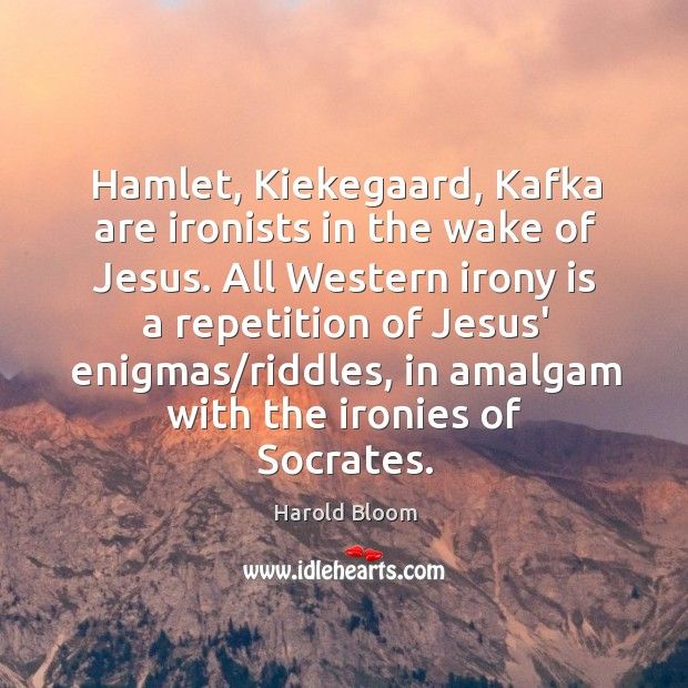 Image, Hamlet, Kiekegaard, Kafka are ironists in the wake of Jesus. All Western