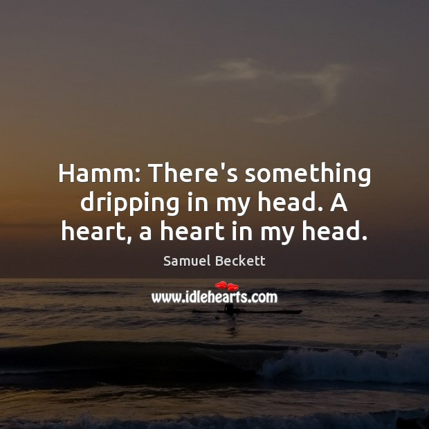 Hamm: There's something dripping in my head. A heart, a heart in my head. Image