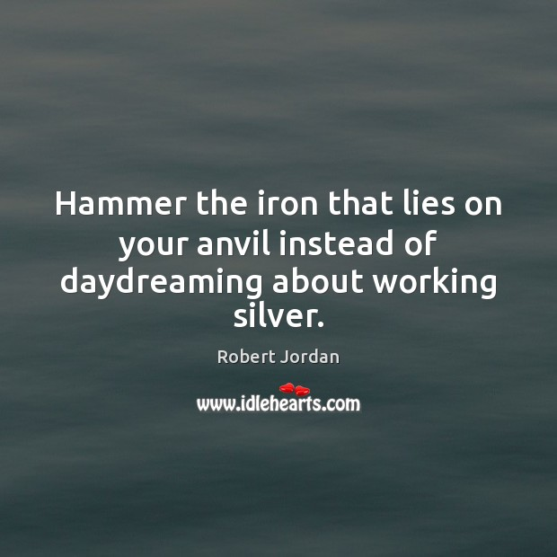 Hammer the iron that lies on your anvil instead of daydreaming about working silver. Image
