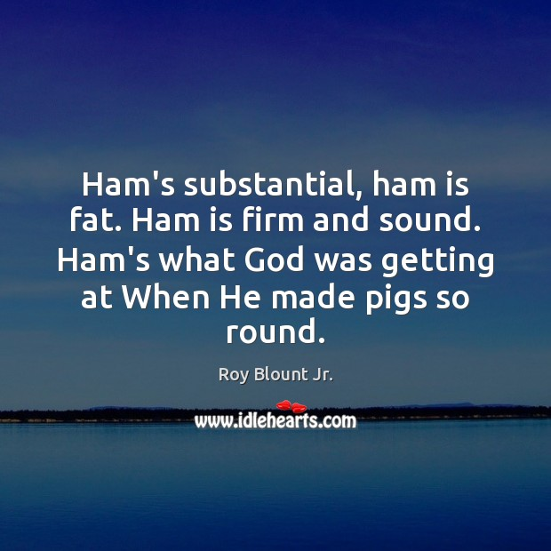 Ham's substantial, ham is fat. Ham is firm and sound. Ham's what Image
