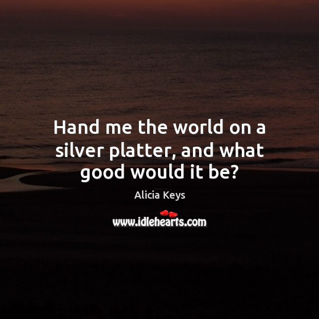 Hand me the world on a silver platter, and what good would it be? Alicia Keys Picture Quote