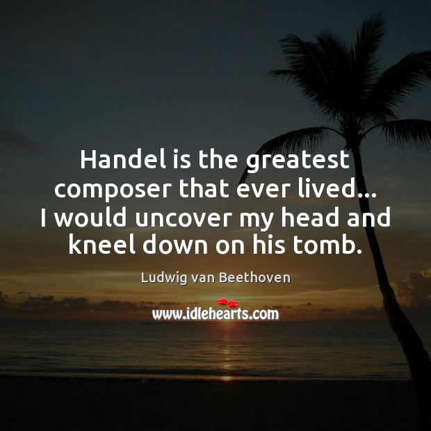 Handel is the greatest composer that ever lived… I would uncover my Ludwig van Beethoven Picture Quote
