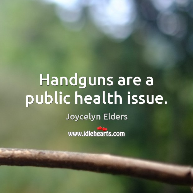 Handguns are a public health issue. Joycelyn Elders Picture Quote