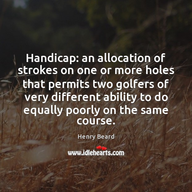Image, Handicap: an allocation of strokes on one or more holes that permits