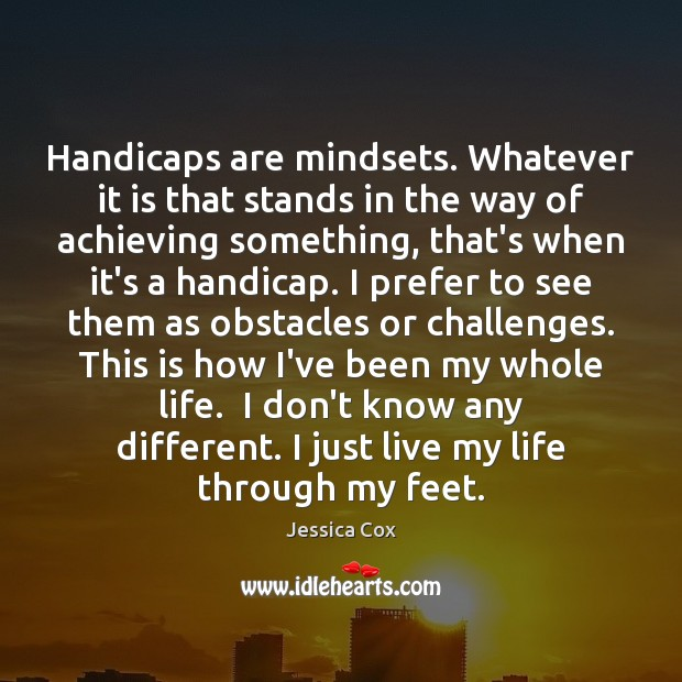 Handicaps are mindsets. Whatever it is that stands in the way of Image
