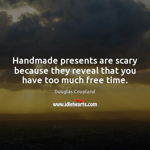 Image, Handmade presents are scary because they reveal that you have too much free time.