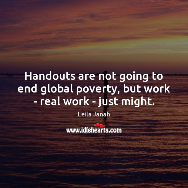 Handouts are not going to end global poverty, but work – real work – just might. Image