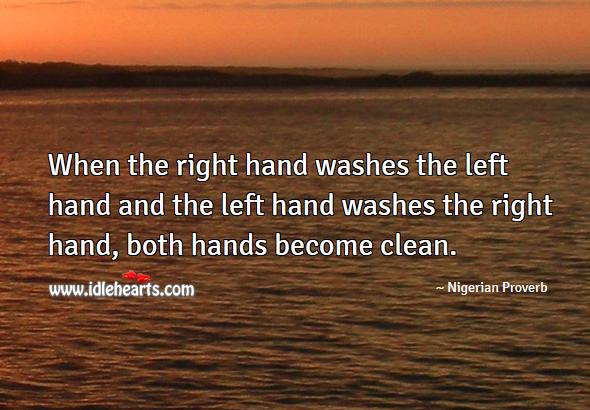 When the right hand washes the left hand and the left hand washes the right hand, both hands become clean. Nigerian Proverbs Image