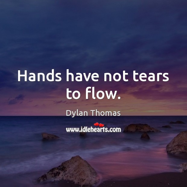 Hands have not tears to flow. Dylan Thomas Picture Quote