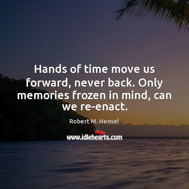 Hands Of Time Move Us Forward Never Back Only Memories Frozen In