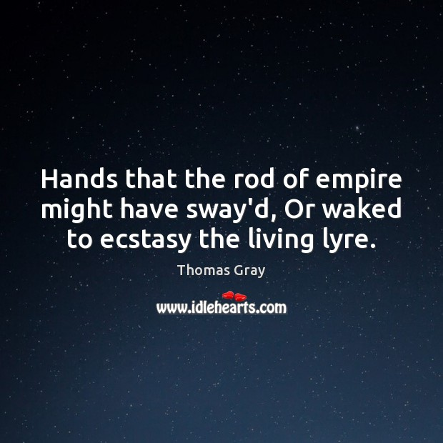 Hands that the rod of empire might have sway'd, Or waked to ecstasy the living lyre. Thomas Gray Picture Quote
