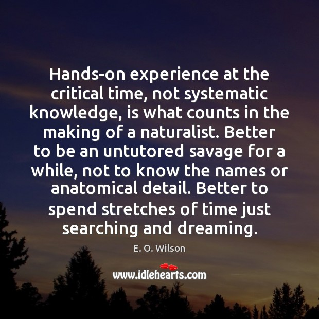 Image, Better, Counts, Critical, Critical Time, Detail, Details, Dream, Dreaming, Experience, Hands, Hands On Experience, Hands-on, Just, Know, Knowledge, Knows, Making, Names, Naturalist, Savage, Savages, Searching, Spend, Stretches, Systematic, Time, While