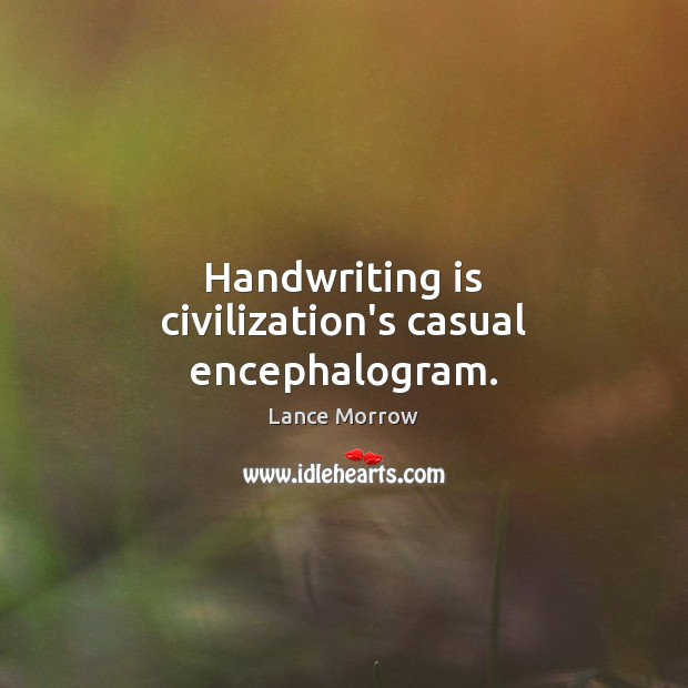 Handwriting is civilization's casual encephalogram. Lance Morrow Picture Quote