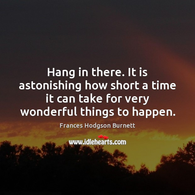 Hang in there. It is astonishing how short a time it can Frances Hodgson Burnett Picture Quote
