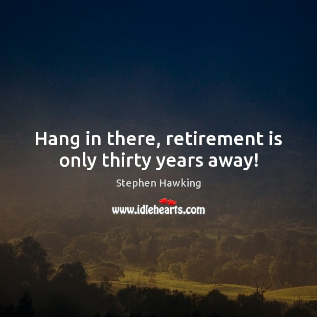 Hang in there, retirement is only thirty years away! Retirement Quotes Image