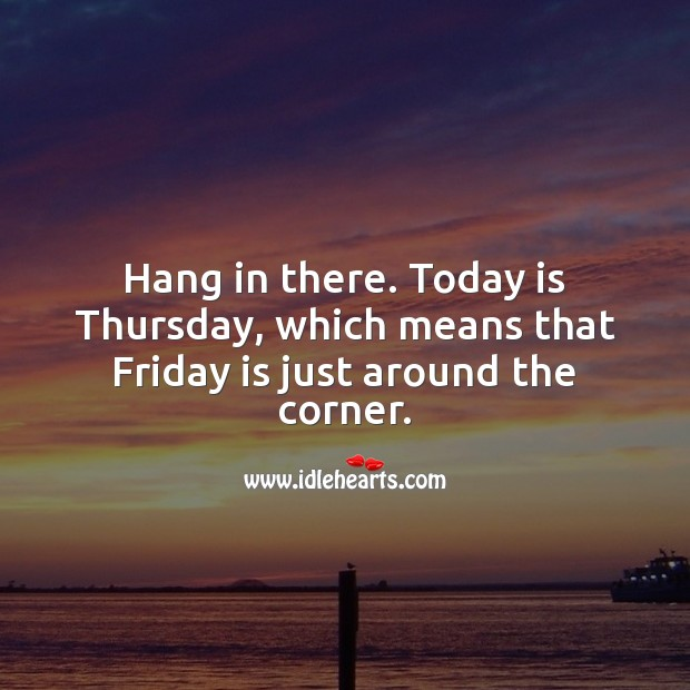 Hang in there. Today is Thursday, Friday is just around the corner. Thursday Quotes Image