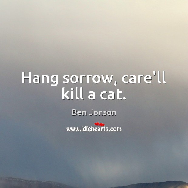 Ben Jonson Picture Quote image saying: Hang sorrow, care'll kill a cat.