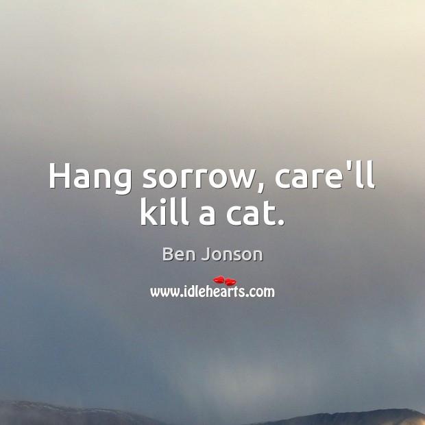 Image, Hang sorrow, care'll kill a cat.