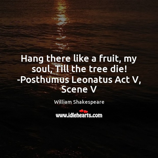 Image, Hang there like a fruit, my soul, Till the tree die! -Posthumus Leonatus Act V, Scene V