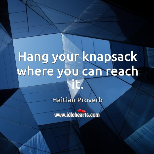 Hang your knapsack where you can reach it. Haitian Proverbs Image