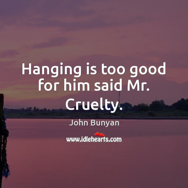 Hanging is too good for him said Mr. Cruelty. John Bunyan Picture Quote