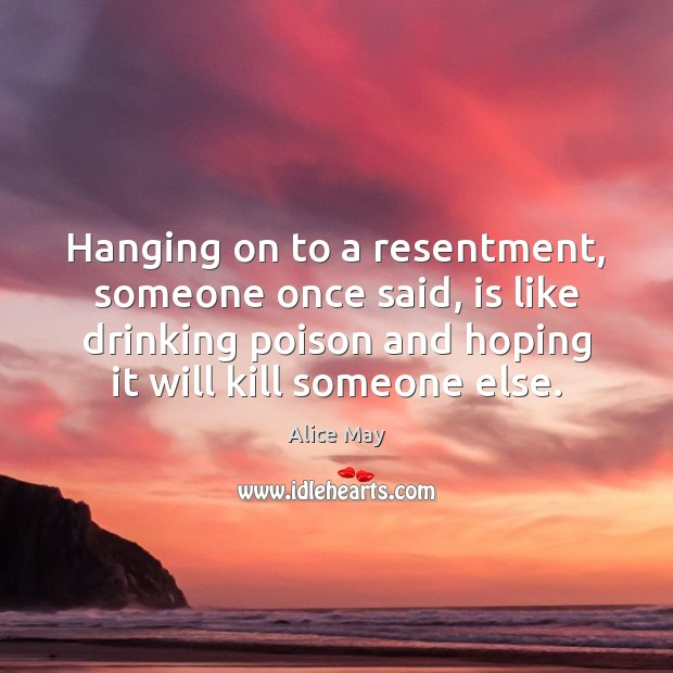 Hanging on to a resentment, someone once said, is like drinking poison Image