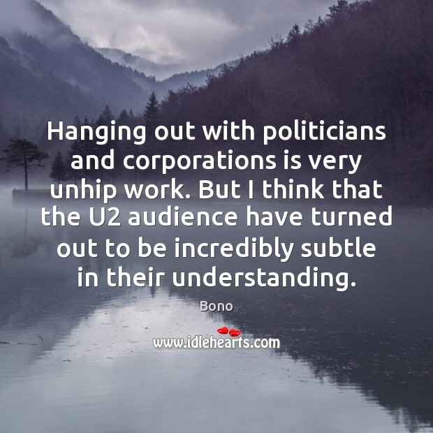 Hanging out with politicians and corporations is very unhip work. But I Bono Picture Quote