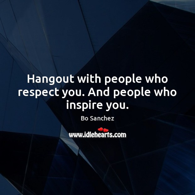 Hangout with people who respect you. And people who inspire you. Bo Sanchez Picture Quote