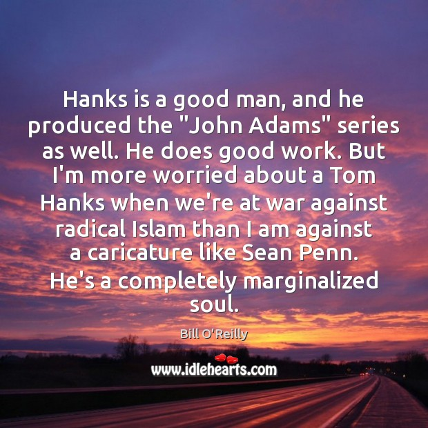 """Hanks is a good man, and he produced the """"John Adams"""" series Bill O'Reilly Picture Quote"""
