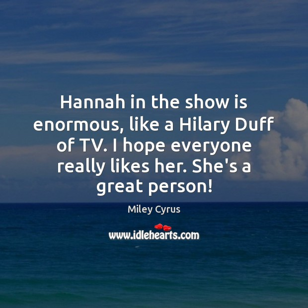 Hannah in the show is enormous, like a Hilary Duff of TV. Image