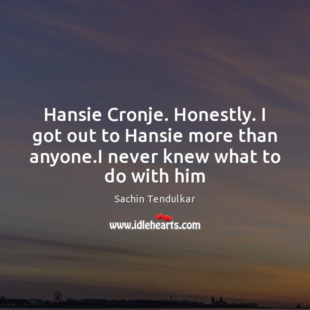 Hansie Cronje. Honestly. I got out to Hansie more than anyone.I Image